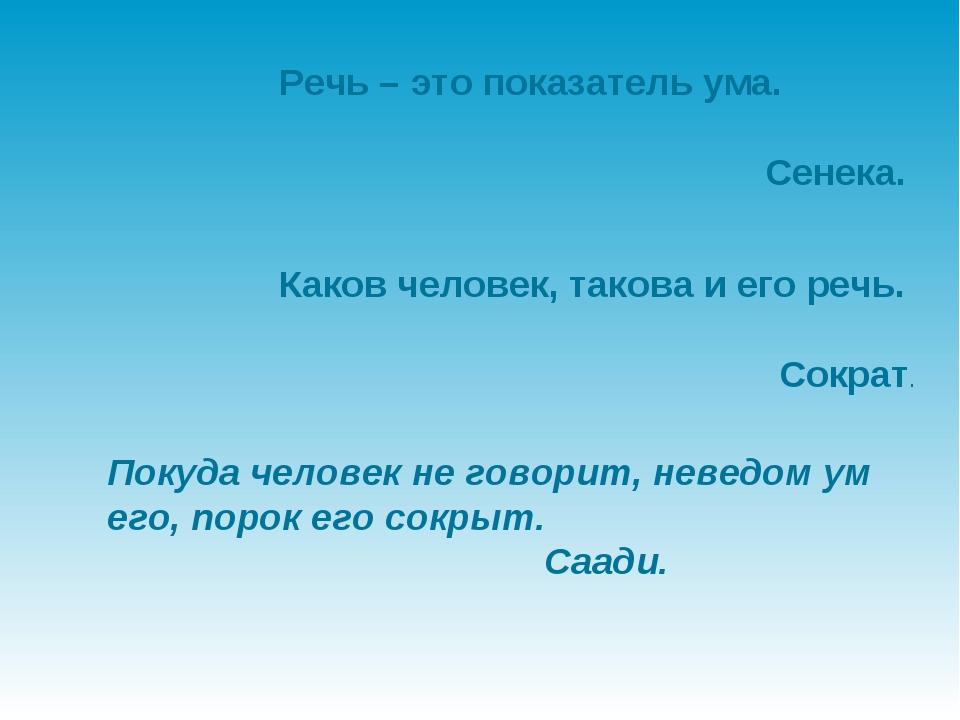 Речь – это показатель ума. Сенека. Каков человек, такова и его речь. Сократ....