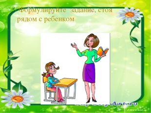 Формулируйте задание, стоя рядом с ребенком