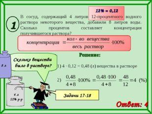 1) 4 · 0,12 = 0,48 (л) вещества в растворе 12% = 0,12 Ответ: 4 Сколько вещест