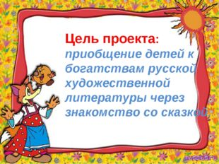 Цель проекта: приобщение детей к богатствам русской художественной литературы