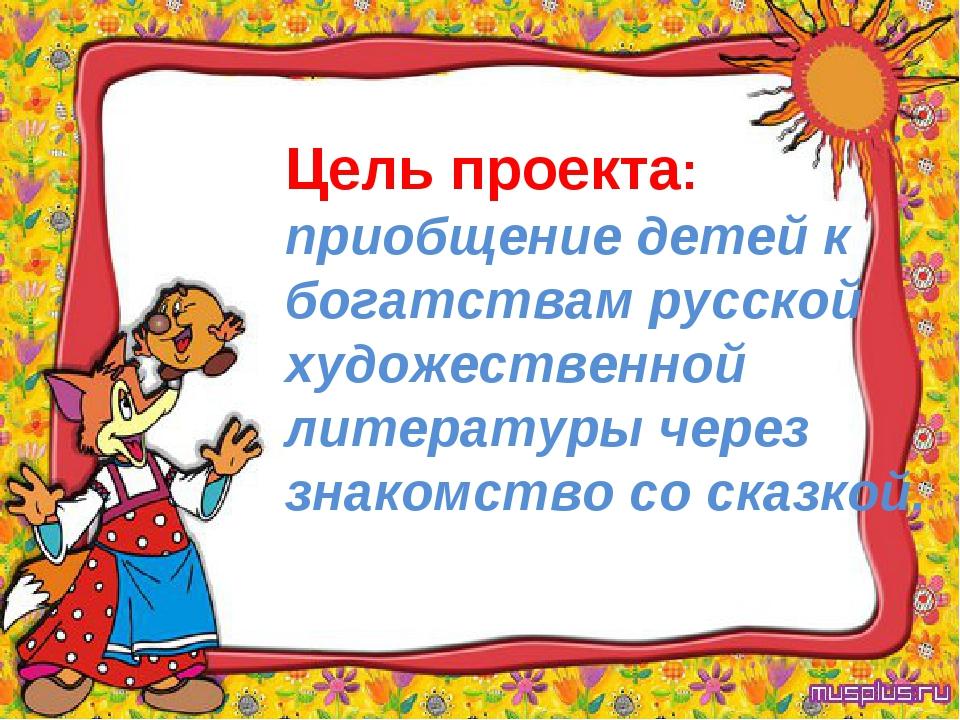 Цель проекта: приобщение детей к богатствам русской художественной литературы...