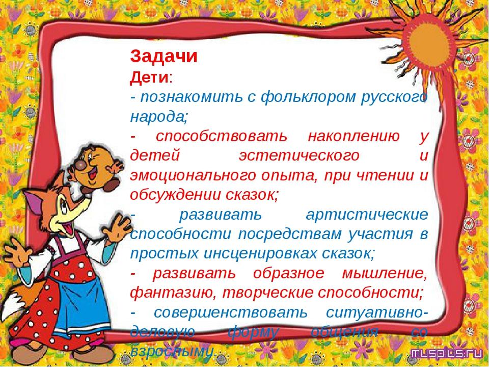 Задачи Дети: - познакомить с фольклором русского народа; - способствовать нак...