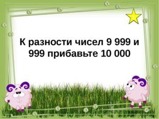 1 К разности чисел 9 999 и 999 прибавьте 10 000