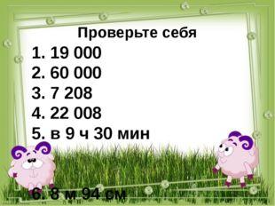 Проверьте себя 1. 19 000 2. 60 000 3. 7 208 4. 22 008 5. в 9 ч 30 мин 6. 8 м