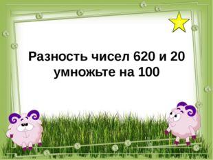2 Разность чисел 620 и 20 умножьте на 100