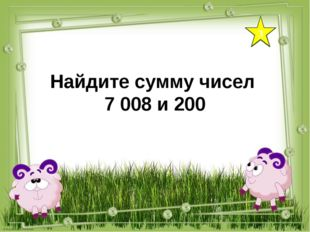 3 Найдите сумму чисел 7 008 и 200