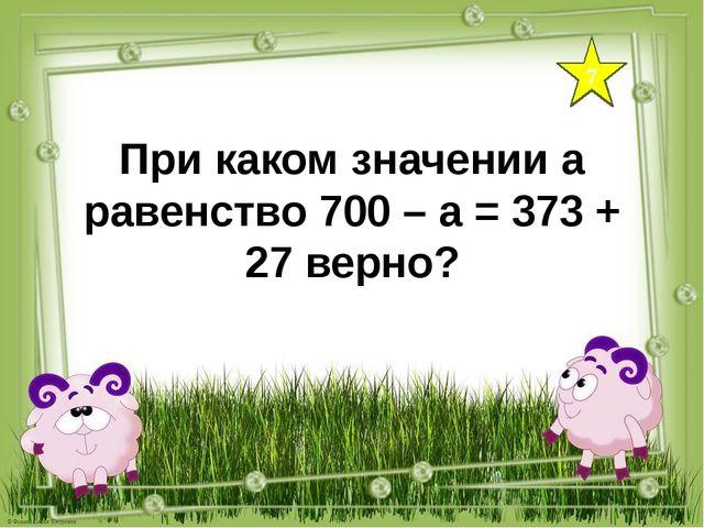 7 При каком значении а равенство 700 – а = 373 + 27 верно?