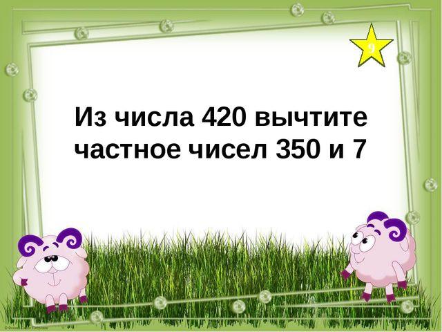 9 Из числа 420 вычтите частное чисел 350 и 7