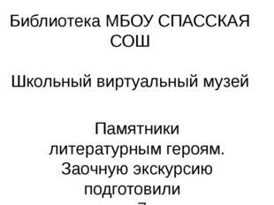 Библиотека МБОУ СПАССКАЯ СОШ Школьный виртуальный музей Памятники литературны