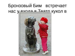 Бронзовый Бим встречает нас у входа в Театр кукол в Воронеже.