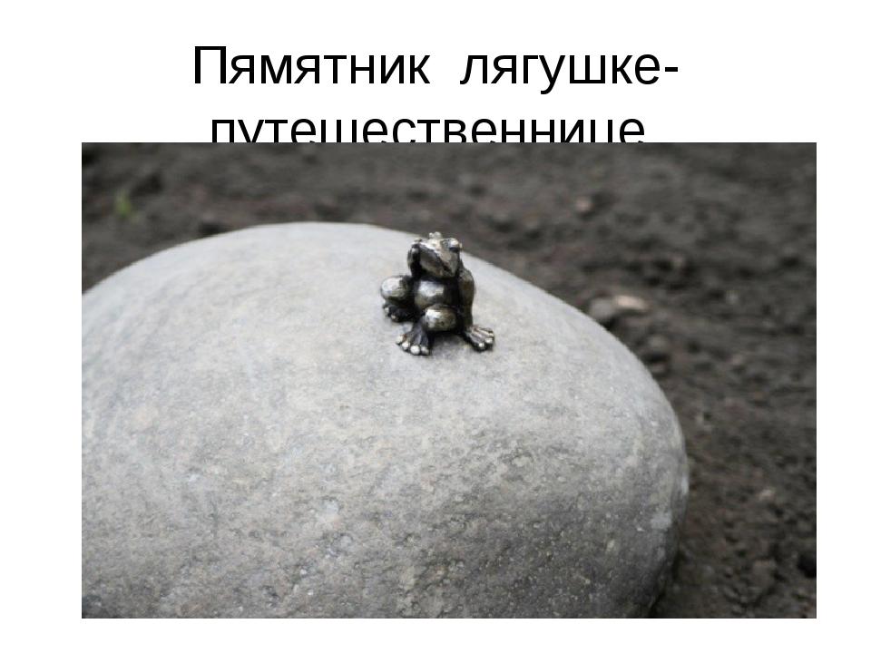 Пямятник лягушке- путешественнице.