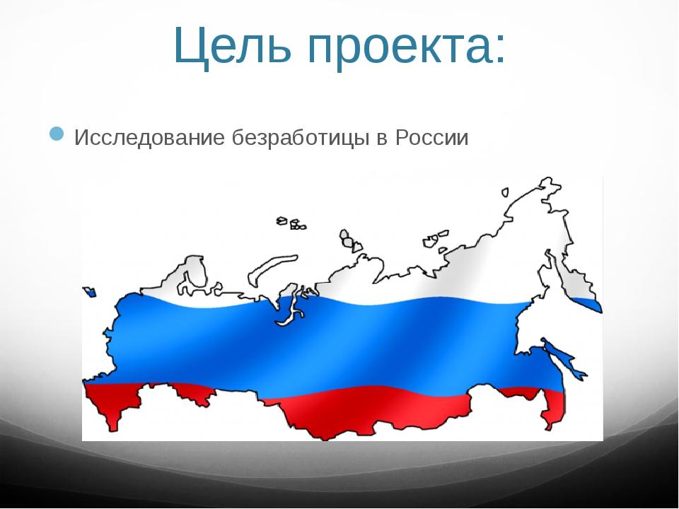 Цель проекта: Исследование безработицы в России