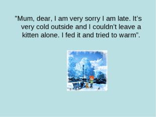 """Mum, dear, I am very sorry I am late. It's very cold outside and I couldn't"
