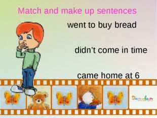 Match and make up sentences went to buy bread didn't come in time came home a