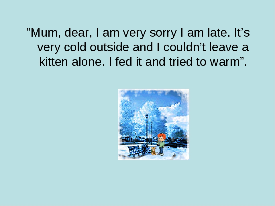"""Mum, dear, I am very sorry I am late. It's very cold outside and I couldn't..."