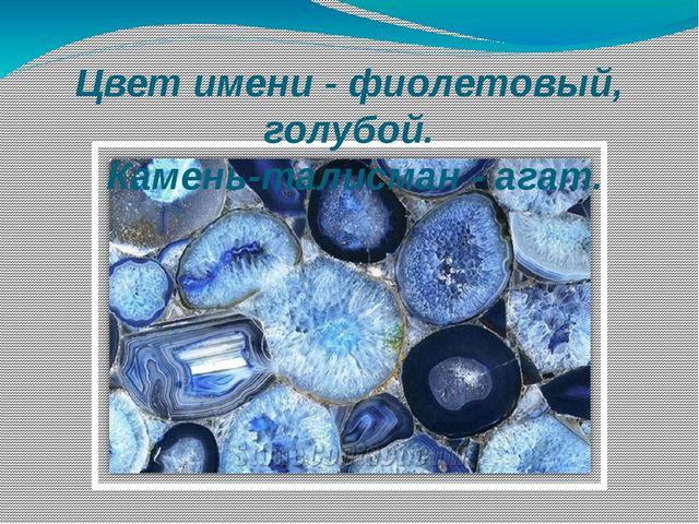 Цвет имени - фиолетовый, голубой. Камень-талисман - агат.