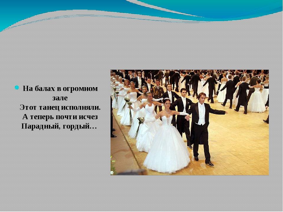На балах в огромном зале Этот танец исполняли. А теперь почти исчез Парадный...