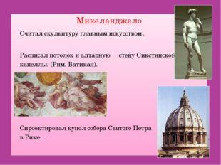 Микеланджело Считал скульптуру главным искусством. Расписал потолок и алтарну