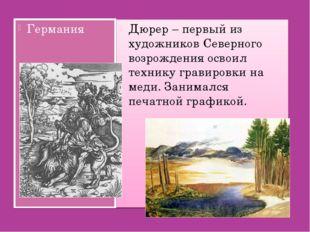 Германия Дюрер – первый из художников Северного возрождения освоил технику гр