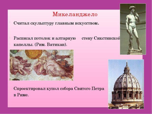 Микеланджело Считал скульптуру главным искусством. Расписал потолок и алтарну...