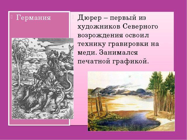Германия Дюрер – первый из художников Северного возрождения освоил технику гр...