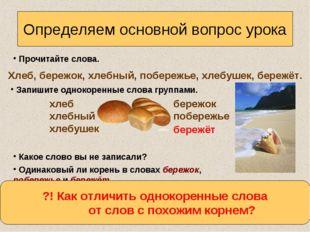 Определяем основной вопрос урока Прочитайте слова. Хлеб, бережок, хлебный, по