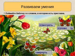 Развиваем умения Поймайте бабочку со словом, в котором есть приставка. (по)мо