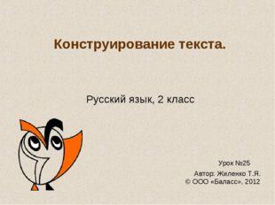 Конструирование текста. Русский язык, 2 класс Урок №25 Автор: Жиленко Т.Я. ©