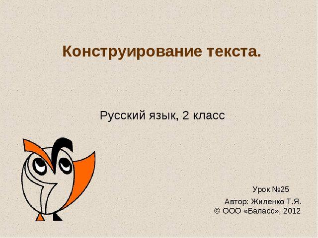 Конструирование текста. Русский язык, 2 класс Урок №25 Автор: Жиленко Т.Я. ©...