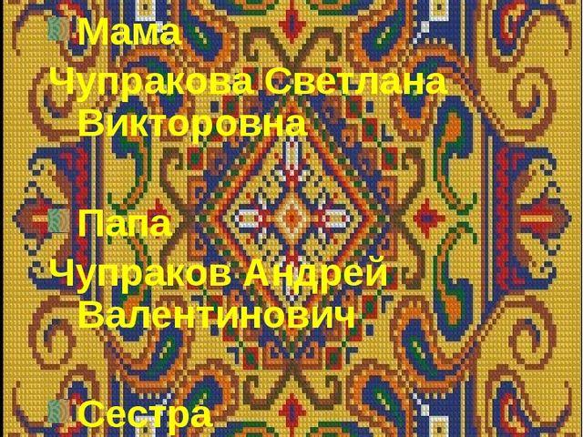 Мама Чупракова Светлана Викторовна Папа Чупраков Андрей Валентинович Сестра Ч...