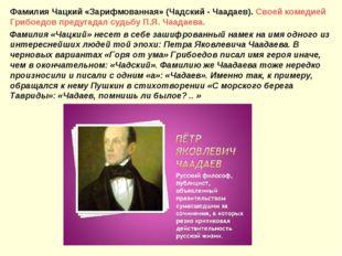 Фамилия Чацкий «Зарифмованная» (Чадский - Чаадаев). Своей комедией Грибоедов