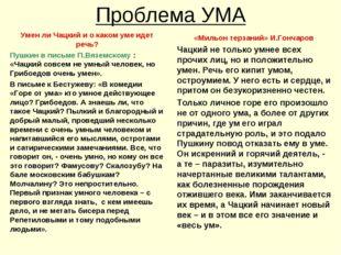 Проблема УМА Умен ли Чацкий и о каком уме идет речь? Пушкин в письме П.Вяземс