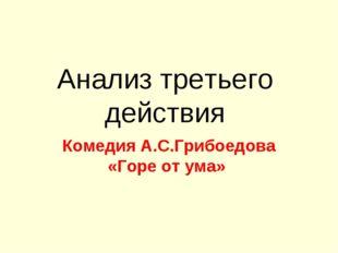 Анализ третьего действия Комедия А.С.Грибоедова «Горе от ума»