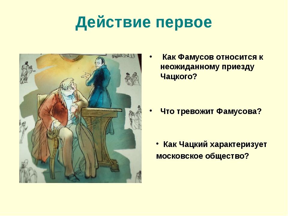 Действие первое Как Фамусов относится к неожиданному приезду Чацкого? Что тре...