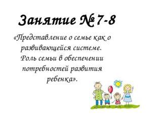 Занятие № 7-8 «Представление о семье как о развивающейся системе. Роль семьи