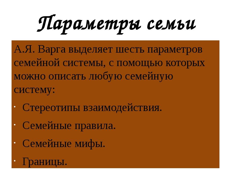 Параметры семьи А.Я. Варга выделяет шесть параметров семейной системы, с помо...