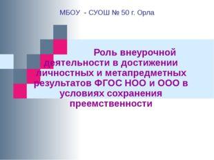 МБОУ - СУОШ № 50 г. Орла Роль внеурочной деятельности в достижении личностных