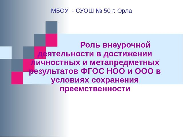 МБОУ - СУОШ № 50 г. Орла Роль внеурочной деятельности в достижении личностных...