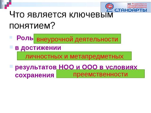 Что является ключевым понятием? Роль в достижении результатов НОО и ООО в усл...