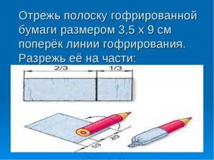 Отрежь полоску гофрированной бумаги размером 3,5 х 9 см поперёк линии гофриро
