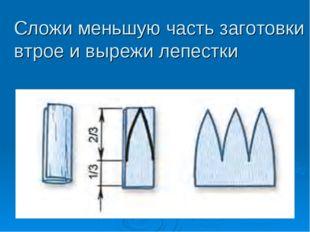 Сложи меньшую часть заготовки втрое и вырежи лепестки