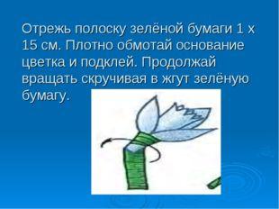 Отрежь полоску зелёной бумаги 1 х 15 см. Плотно обмотай основание цветка и по