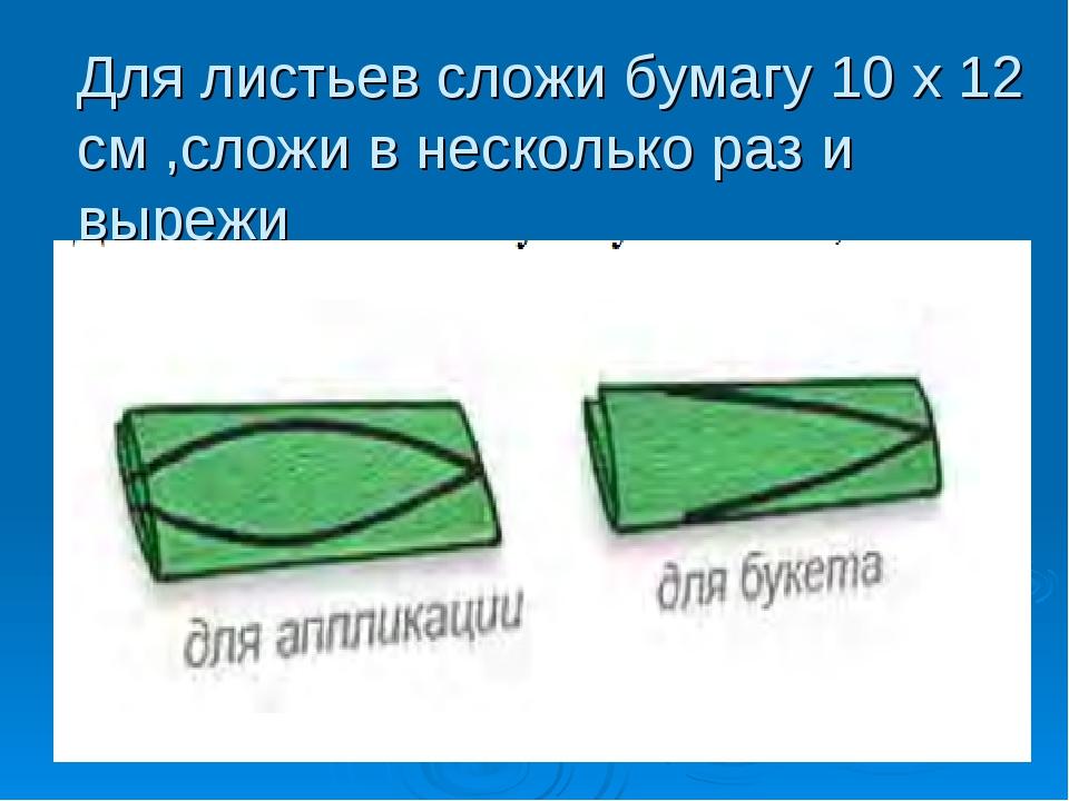 Для листьев сложи бумагу 10 х 12 см ,сложи в несколько раз и вырежи