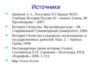 Источники Данилов А.А., Косулина Л.Г.Брандт М.Ю. Учебник История России 20 –