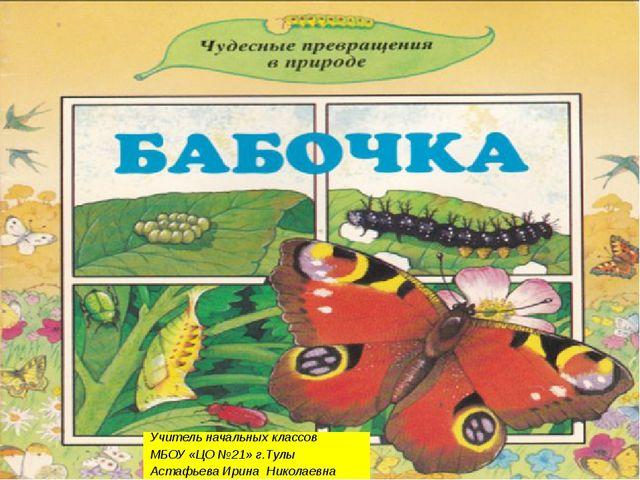 Учитель начальных классов МБОУ «ЦО №21» г.Тулы Астафьева Ирина Николаевна