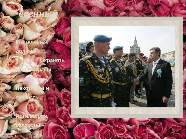 военный Мы военные должны Охранять покой страны. Пехотинцы и танкисты, Артилл...