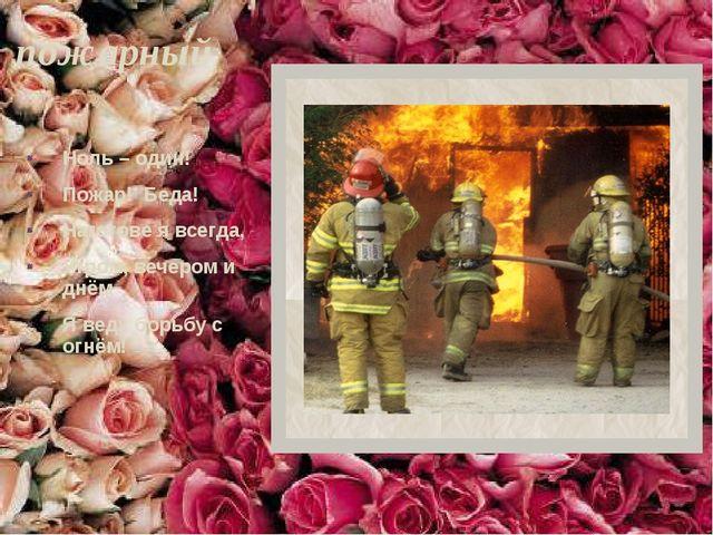 пожарный Ноль – один! Пожар! Беда! Наготове я всегда, Утром, вечером и днём Я...