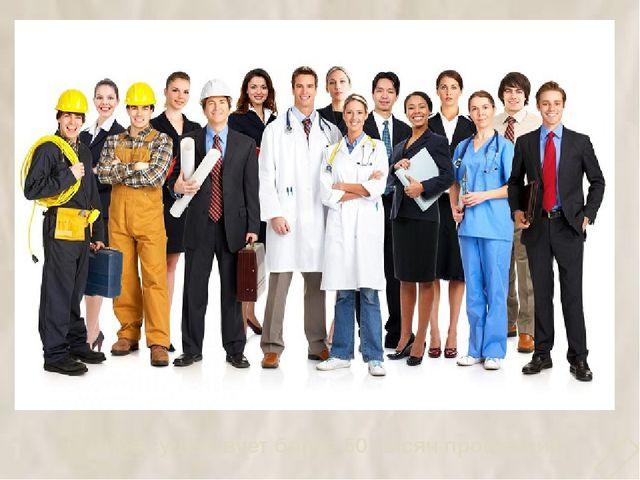 В мире существует более 50 тысяч профессий. 