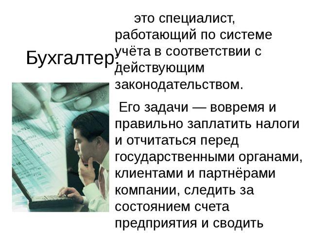 Бухгалтер: это специалист, работающий по системе учёта в соответствии с дейст...
