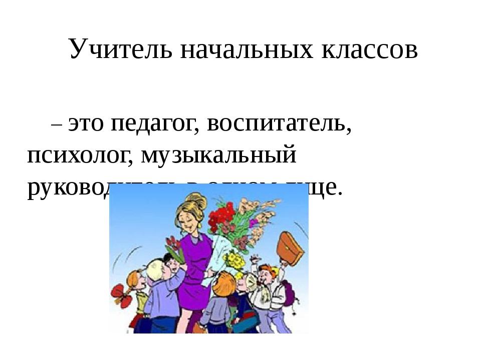 Учитель начальных классов – это педагог, воспитатель, психолог, музыкальный...